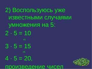 2) Воспользуюсь уже известными случаями умножения на 5: 2 · 5 = 10 +5 3 · 5 =