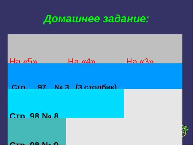 Домашнее задание: На «5»На «4»На «3» Стр. 97 № 3 (3 столбик) Стр. 98 № 8...