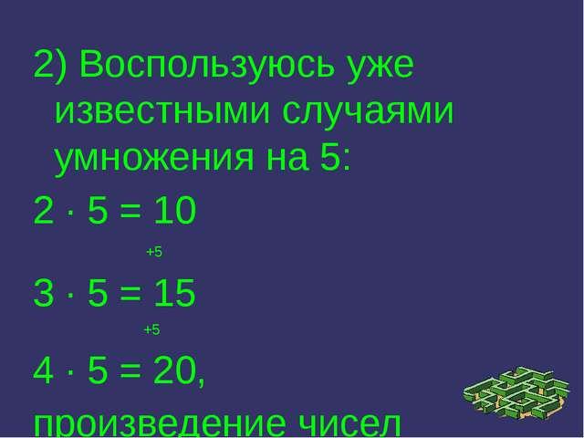 2) Воспользуюсь уже известными случаями умножения на 5: 2 · 5 = 10 +5 3 · 5 =...