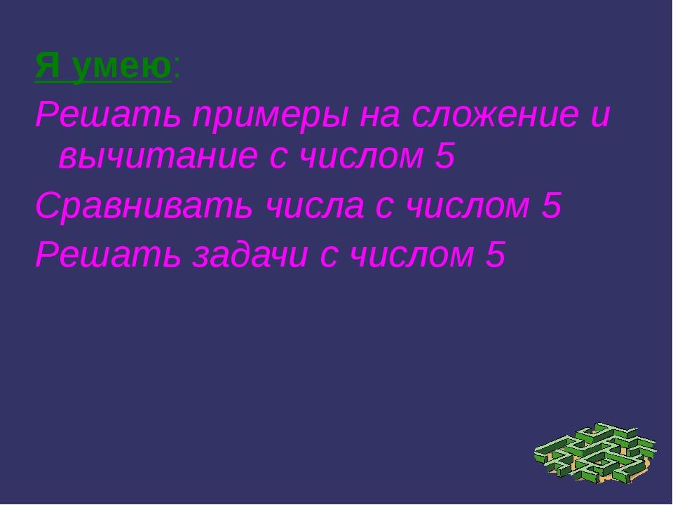 Я умею: Решать примеры на сложение и вычитание с числом 5 Сравнивать числа с...