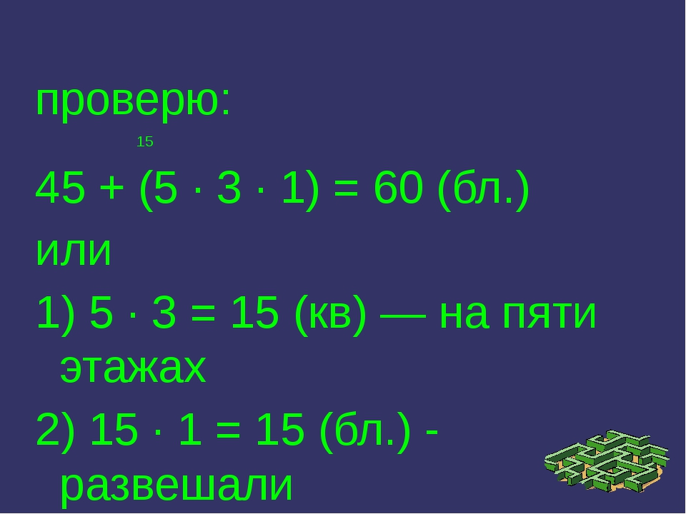 проверю: 15 45 + (5 · 3 · 1) = 60 (бл.) или 1) 5 · 3 = 15 (кв) — на пяти этаж...