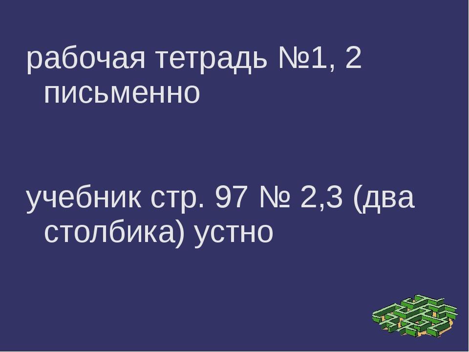 рабочая тетрадь №1, 2 письменно учебник стр. 97 № 2,3 (два столбика) устно