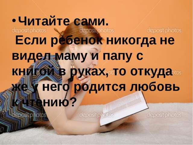Читайте сами. Если ребенок никогда не видел маму и папу с книгой в руках, то...