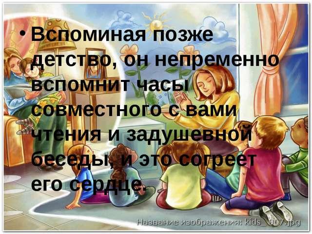 Вспоминая позже детство, он непременно вспомнит часы совместного с вами чтени...
