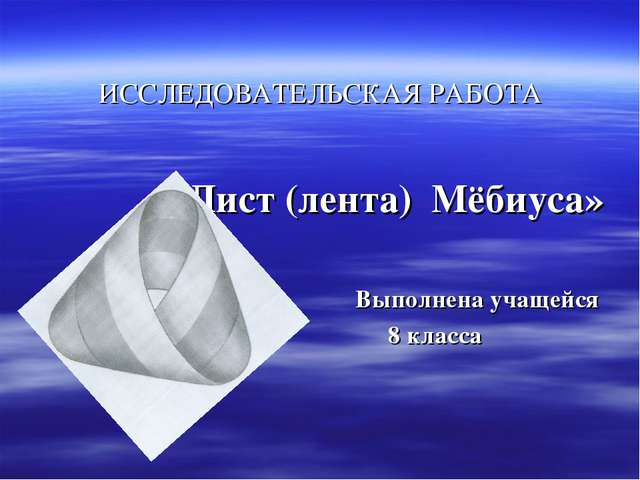 ИССЛЕДОВАТЕЛЬСКАЯ РАБОТА «Лист (лента) Мёбиуса» Выполнена учащейся 8 класса