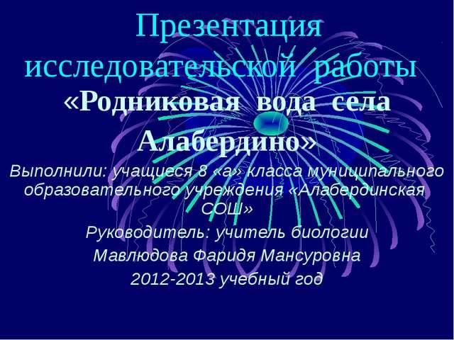 Презентация исследовательской работы «Родниковая вода села Алабердино» Выпол...