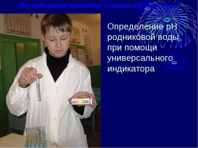 Исследования проводят учащиеся 8 «а» класса Определение pH родниковой воды пр...