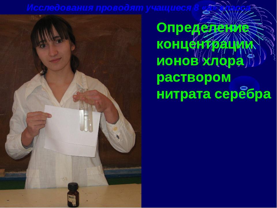 Исследования проводят учащиеся 8 «а» класса Определение концентрации ионов хл...