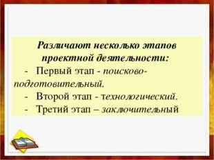 Различают несколько этапов проектной деятельности: - Первый этап - поисково-п