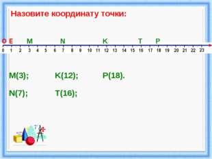 Назовите координату точки: M N K P T O E M(3); N(7); K(12); T(16); P(18).