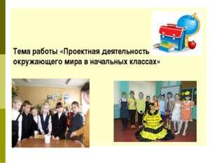 Тема работы «Проектная деятельность на уроках окружающего мира в начальных к