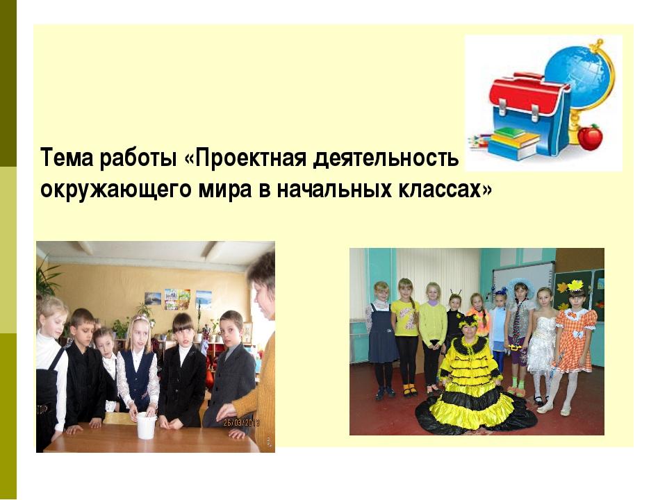 Тема работы «Проектная деятельность на уроках окружающего мира в начальных к...