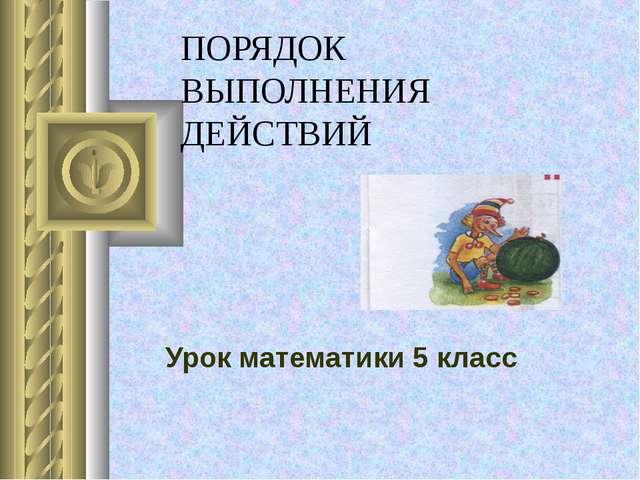 ПОРЯДОК ВЫПОЛНЕНИЯ ДЕЙСТВИЙ Урок математики 5 класс