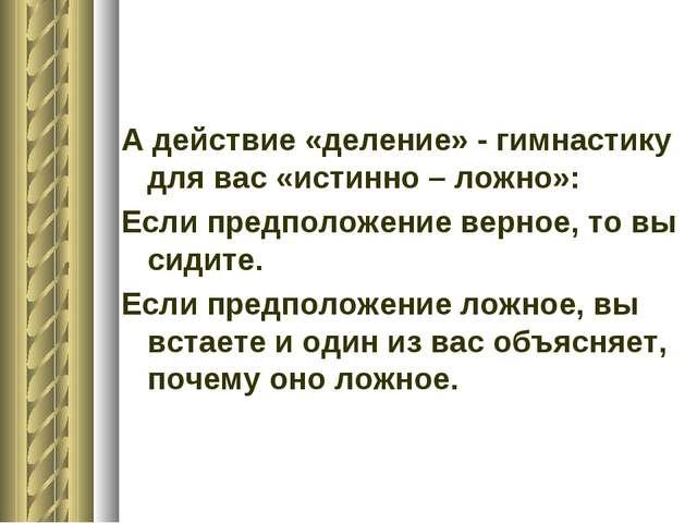 А действие «деление» - гимнастику для вас «истинно – ложно»: Если предположен...