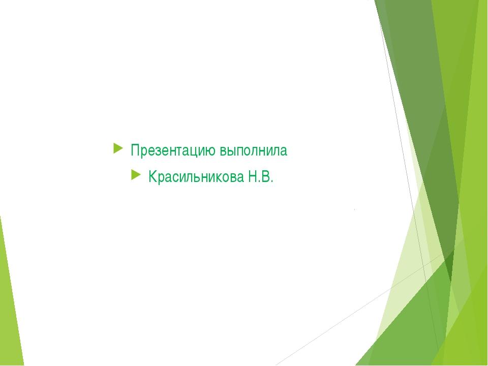 Презентацию выполнила Красильникова Н.В.