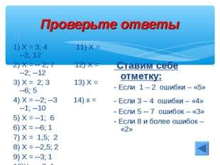 Проверьте ответы 1) 1) Х = 3; 4 11) Х = --2, 12 2) Х = -- 2; 7 12) Х = --2; -