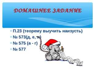 П.23 (теорему выучить наизусть) № 573(д, е, ж) № 575 (а - г) № 577 ДОМАШНЕЕ З