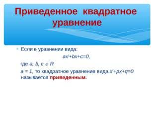 Если в уравнении вида: ax2+bx+c=0, где a, b, с  R а = 1, то квадратное уравн