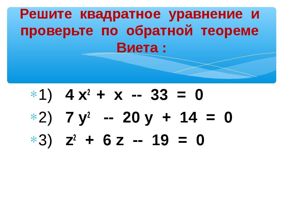 1) 4 х2 + х -- 33 = 0 2) 7 у2 -- 20 у + 14 = 0 3) z2 + 6 z -- 19 = 0 Решите к...
