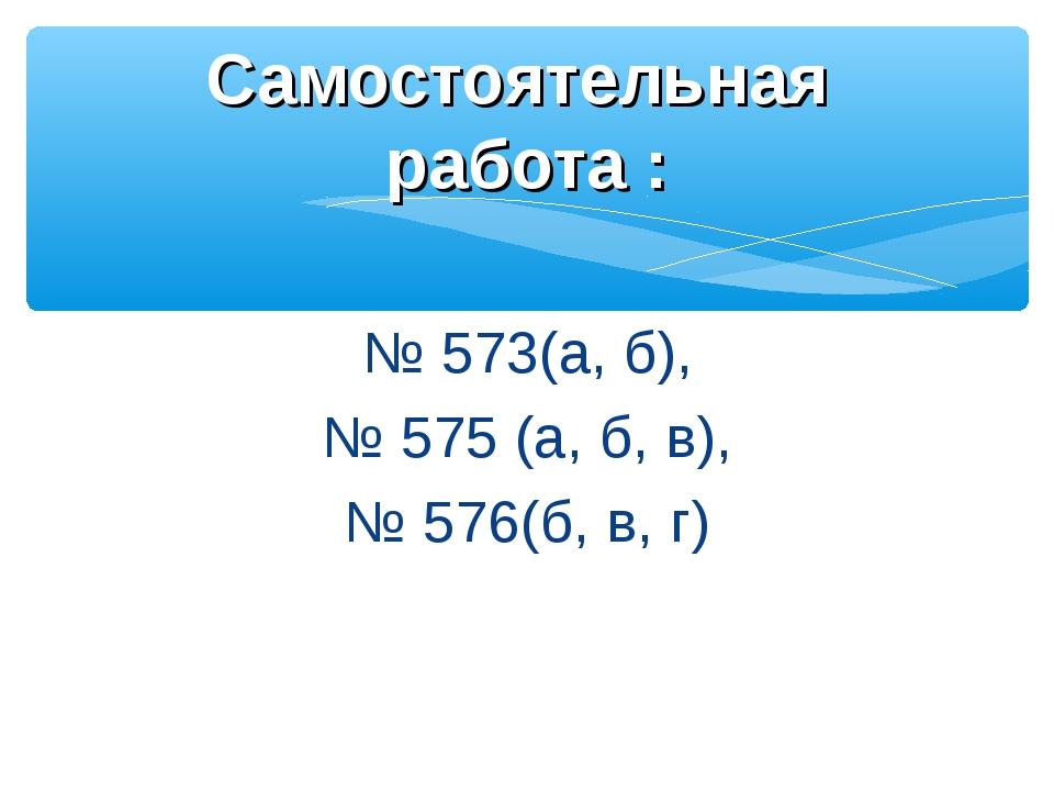 № 573(а, б), № 575 (а, б, в), № 576(б, в, г) Самостоятельная работа :