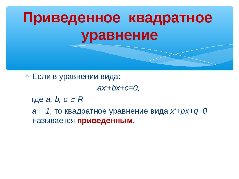 Если в уравнении вида: ax2+bx+c=0, где a, b, с  R а = 1, то квадратное уравн...