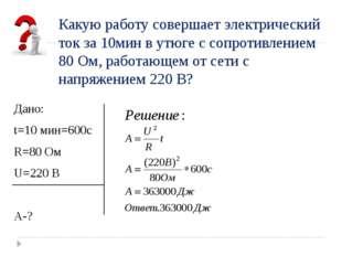 Дано: t=10 мин=600с R=80 Ом U=220 В А-? Какую работу совершает электрический