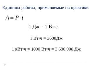 Единицы работы, применяемые на практике. 1 Дж = 1 Вт∙с 1 Вт•ч = 3600Дж 1 кВт•