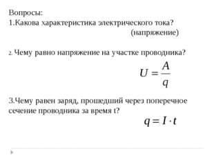 Вопросы: 1.Какова характеристика электрического тока? (напряжение) 2. Чему ра