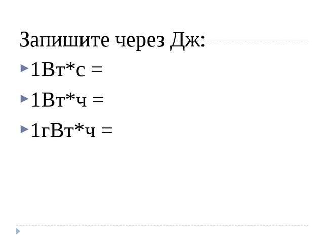 Запишите через Дж: 1Вт*с = 1Вт*ч = 1гВт*ч =