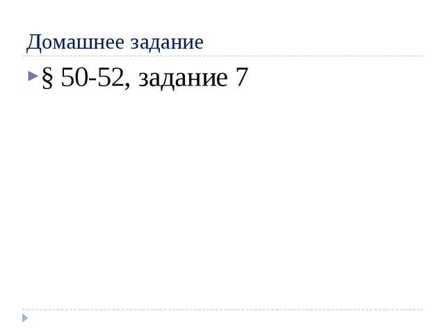Домашнее задание § 50-52, задание 7