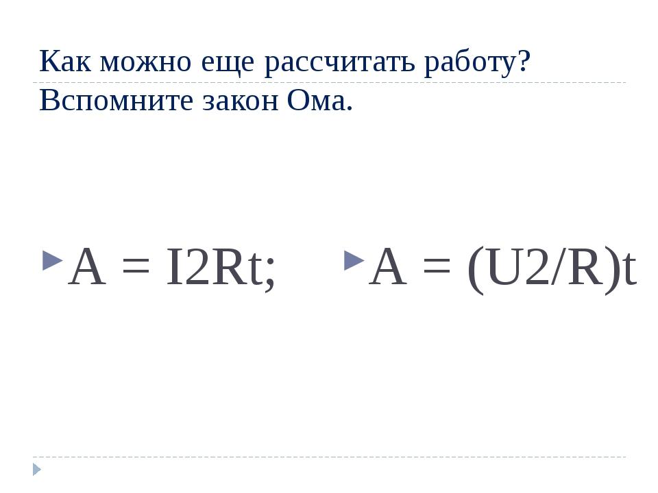 Как можно еще рассчитать работу? Вспомните закон Ома. А = I2Rt; А = (U2/R)t