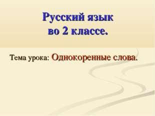Русский язык во 2 классе. Тема урока: Однокоренные слова.