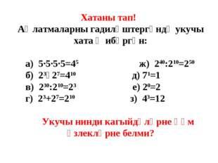 Хатаны тап! Аңлатмаларны гадиләштергәндә укучы хата җибәргән: а) 5·5·5·5=45 ж