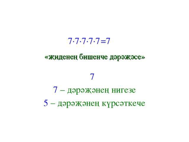7∙7∙7∙7∙7 =7 «җиденең бишенче дәрәҗәсе» 7 7 – дәрәҗәнең нигезе 5 – дәрәҗәне...