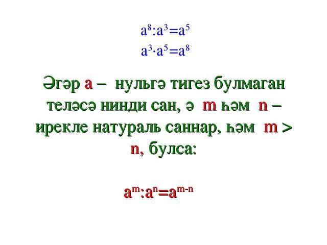 a8:a3 a3∙a5 =a8 =a5 Әгәр a – нульгә тигез булмаган теләсә нинди сан, ә m һәм...