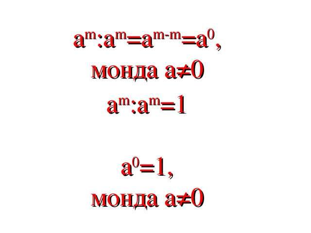 am:am=am-m=a0, монда a≠0 am:am=1 a0=1, монда a≠0