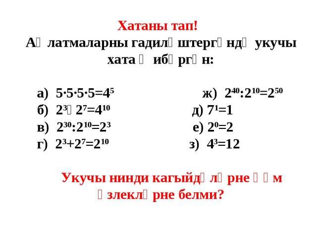 Хатаны тап! Аңлатмаларны гадиләштергәндә укучы хата җибәргән: а) 5·5·5·5=45 ж...