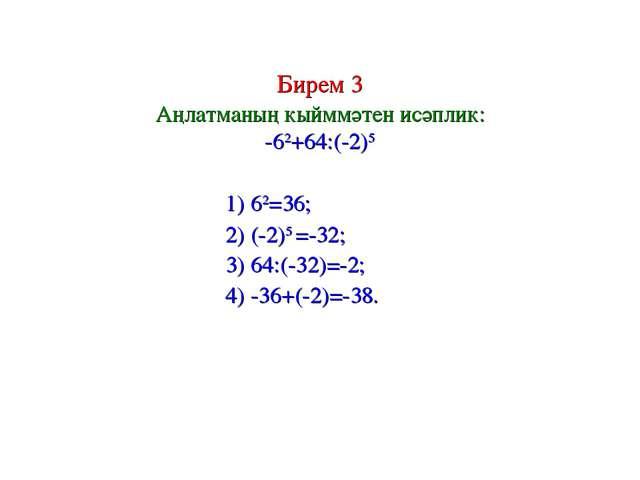Бирем 3 Аңлатманың кыйммәтен исәплик: -62+64:(-2)5 1) 62=36; 2) (-2)5 =-32; 3...