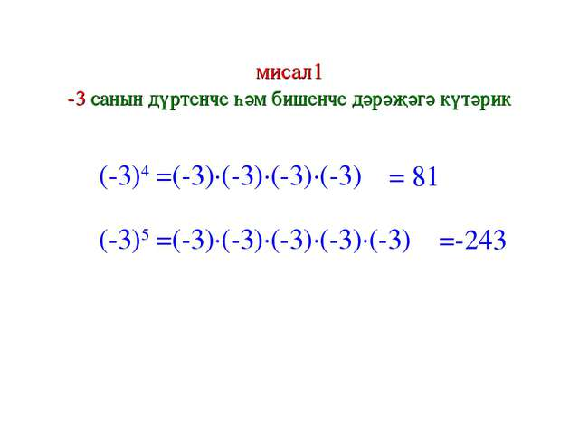 мисал1 -3 санын дүртенче һәм бишенче дәрәҗәгә күтәрик (-3)4 =(-3)∙(-3)∙(-3)∙(...
