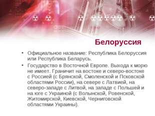 Белоруссия Официальное название: Республика Белоруссия или Республика Беларус