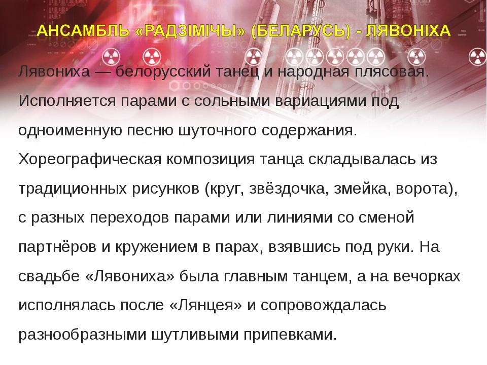 Лявониха ― белорусский танец и народная плясовая. Исполняется парами с сольны...