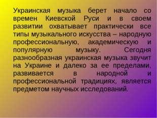 Украинская музыка берет начало со времен Киевской Руси и в своем развитии охв