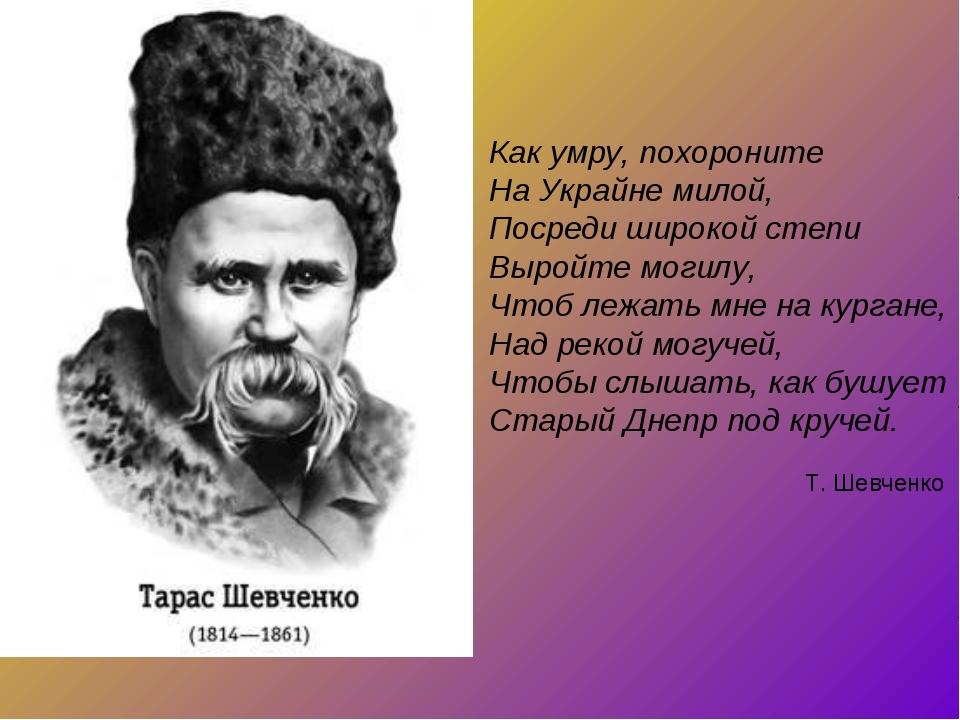 Как умру, похороните На Украйне милой, Посреди широкой степи Выройте могилу,...