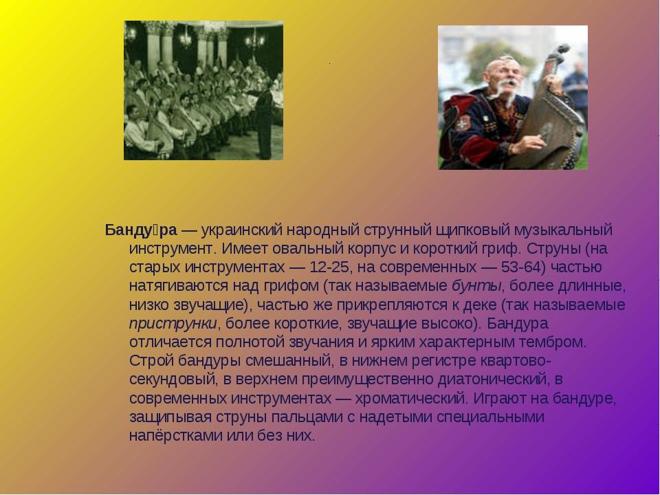 . Банду́ра— украинский народный струнный щипковый музыкальный инструмент. Им...