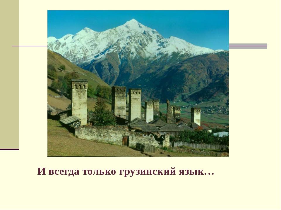 И всегда только грузинский язык…