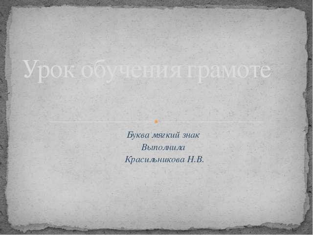 Буква мягкий знак Выполнила Красильникова Н.В. Урок обучения грамоте