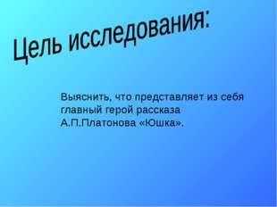 Выяснить, что представляет из себя главный герой рассказа А.П.Платонова «Юшка».