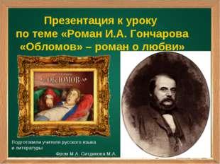 Презентация к уроку по теме «Роман И.А. Гончарова «Обломов» – роман о любви»