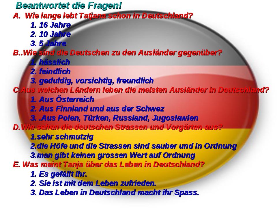 Beantwortet die Fragen! A. Wie lange lebt Tatjana schon in Deutschland? 1...