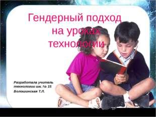 Гендерный подход на уроках технологии Разработала учитель технологии шк. № 1